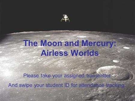 The Moon and Mercury: Airless Worlds Please take your assigned transmitter And swipe your student ID for attendance tracking.