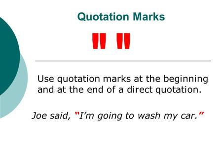 "Quotation Marks Use quotation marks at the beginning and at the end of a direct quotation. Joe said, ""I'm going to wash my car."""