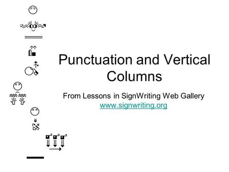 Punctuation and Vertical Columns From Lessons in SignWriting Web Gallery www.signwriting.org www.signwriting.org.