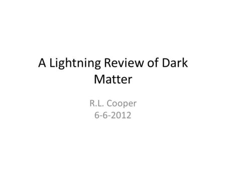 A Lightning Review of Dark Matter R.L. Cooper 6-6-2012.