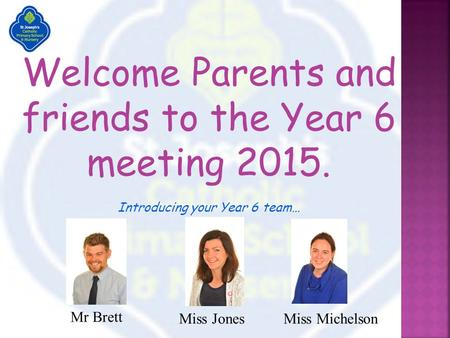 Welcome Parents and friends to the Year 6 meeting 2015. Introducing your Year 6 team… Mr Brett Miss JonesMiss Michelson.