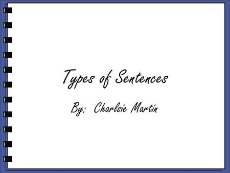 Types of Sentences By: Charlsie Martin Learning Objective 3.3.4 Demonstrate knowledge of correct sentence structure b. Identify and use statements, questions,