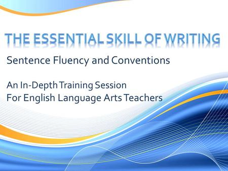 Sentence Fluency and Conventions An In-Depth Training Session For English Language Arts Teachers.