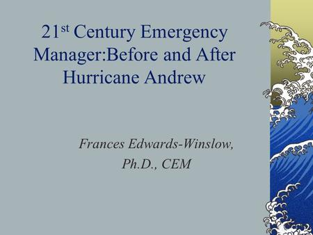 21 st Century Emergency Manager:Before and After Hurricane Andrew Frances Edwards-Winslow, Ph.D., CEM.
