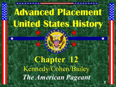 1 Advanced Placement United States History Chapter 12 Kennedy/Cohen/Bailey The American Pageant.