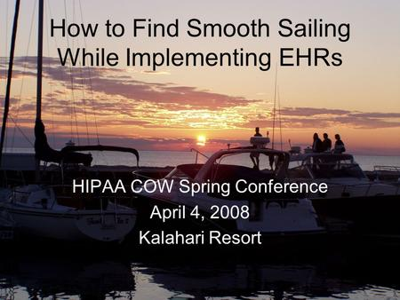 How to Find Smooth Sailing While Implementing EHRs HIPAA COW Spring Conference April 4, 2008 Kalahari Resort.