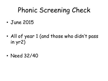 Phonic Screening Check June 2015 All of year 1 (and those who didn't pass in yr2) Need 32/40.
