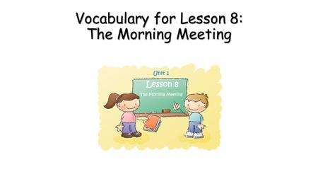 Vocabulary for Lesson 8: The Morning Meeting. first coming before all others in time, order, or importance.