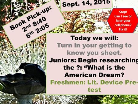 "Book Pick-up: 2 nd 8:40 6 th 2:05 Today we will: Turn in your getting to know you sheet. Juniors: Begin researching the ?: ""What is the American Dream?"
