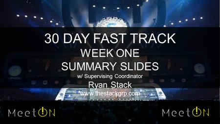 30 DAY FAST TRACK WEEK ONE SUMMARY SLIDES w/ Supervising Coordinator Ryan Stack www.thestackgrp.com.