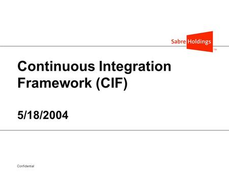 Confidential Continuous Integration Framework (CIF) 5/18/2004.