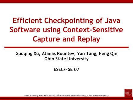 PRESTO: Program Analyses and Software Tools Research Group, Ohio State University Efficient Checkpointing of Java Software using Context-Sensitive Capture.