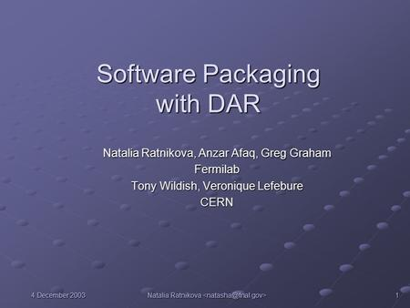 4 December 2003 Natalia Ratnikova Natalia Ratnikova 1 Software Packaging with DAR Natalia Ratnikova, Anzar Afaq, Greg Graham Fermilab Tony Wildish, Veronique.