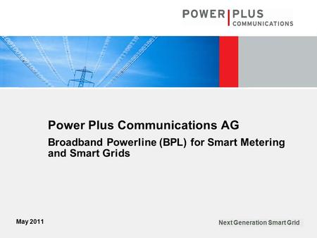 May 2011 Next Generation Smart Grid Power Plus Communications AG Broadband Powerline (BPL) for Smart Metering and Smart Grids.