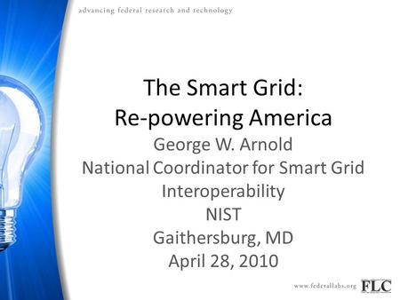 The Smart Grid: Re-powering America George W. Arnold National Coordinator for Smart Grid Interoperability NIST Gaithersburg, MD April 28, 2010.