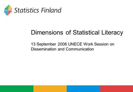 Dimensions of Statistical Literacy 13 September 2006 UNECE Work Session on Dissemination and Communication.