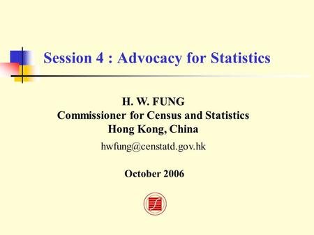 Session 4 : Advocacy for Statistics H. W. FUNG Commissioner for Census and Statistics Hong Kong, China October 2006.