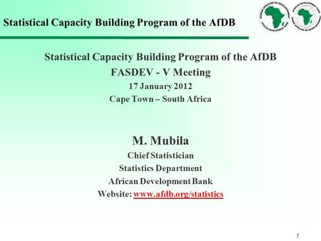 1 Statistical Capacity Building Program of the AfDB FASDEV - V Meeting 17 January 2012 Cape Town – South Africa M. Mubila Chief Statistician Statistics.