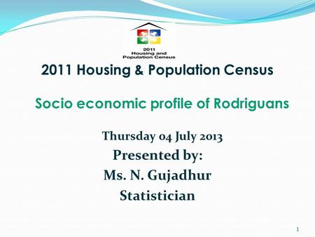 2011 Housing & Population Census Socio economic profile of Rodriguans Thursday 04 July 2013 Presented by: Ms. N. Gujadhur Statistician 1.