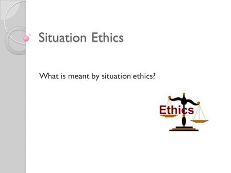 Situation Ethics What is meant by situation ethics?