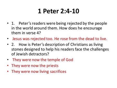 1 Peter 2:4-10 1.Peter's readers were being rejected by the people in the world around them. How does he encourage them in verse 4? Jesus was rejected.