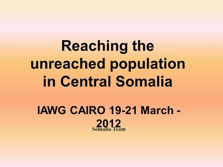 Somalia Team Reaching the unreached population in Central Somalia IAWG CAIRO 19-21 March - 2012.