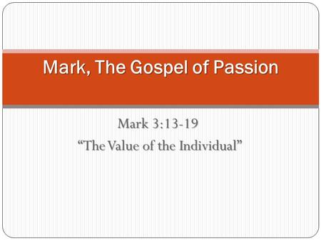 "Mark 3:13-19 ""The Value of the Individual"" ""The Value of the Individual"" Mark, The Gospel of Passion."