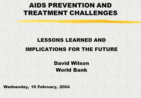 AIDS PREVENTION AND TREATMENT CHALLENGES LESSONS LEARNED AND IMPLICATIONS FOR THE FUTURE David Wilson World Bank Wednesday, 16 February, 2004.