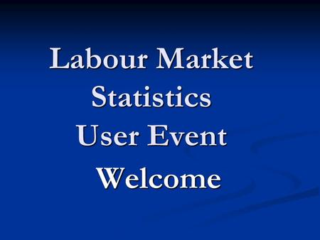 Labour Market Statistics User Event Welcome. House Keeping Locations for Workshops – Locations for Workshops – Morning and Afternoon The Annual Population.