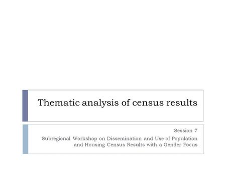 Thematic analysis of census results Session 7 Subregional Workshop on Dissemination and Use of Population and Housing Census Results with a Gender Focus.