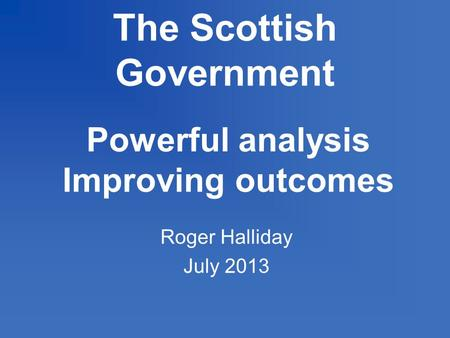 The Scottish Government Powerful analysis Improving outcomes Roger Halliday July 2013.