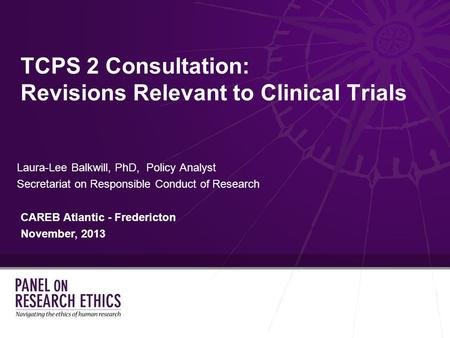 TCPS 2 Consultation: Revisions Relevant to Clinical Trials Laura-Lee Balkwill, PhD, Policy Analyst Secretariat on Responsible Conduct of Research CAREB.