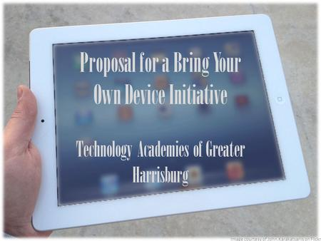Proposal for a Bring Your Own Device Initiative Technology Academies of Greater Harrisburg Image courtesy of John.Karakatsanis on Flickr.
