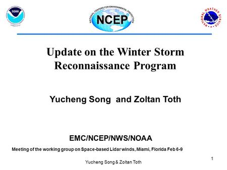 Yucheng Song & Zoltan Toth 1 Yucheng Song and Zoltan Toth EMC/NCEP/NWS/NOAA Update on the Winter Storm Reconnaissance Program Meeting of the working group.