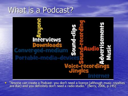 "What is a Podcast? ""Anyone can create a Podcast: you don't need a licence (although music royalties are due) and you definitely don't need a radio studio."""