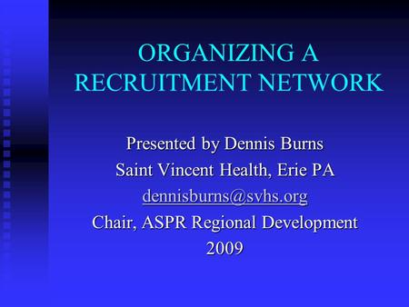 ORGANIZING A RECRUITMENT NETWORK Presented by Dennis Burns Saint Vincent Health, Erie PA Chair, ASPR Regional Development 2009.