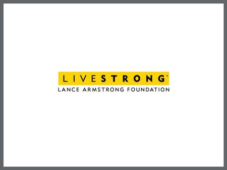 LANCE ARMSTRONG FOUNDATION Founded in 1997 by Lance Armstrong Unite people to fight cancer Take aim at the gap between what is known and what is done.