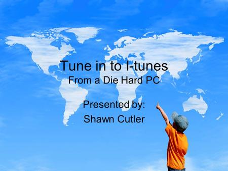 Tune in to I-tunes From a Die Hard PC Presented by: Shawn Cutler.