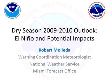Dry Season 2009-2010 Outlook: El Niño and Potential Impacts Robert Molleda Warning Coordination Meteorologist National Weather Service Miami Forecast Office.