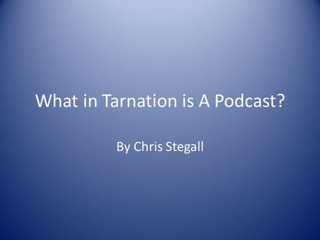 What in Tarnation is A Podcast? By Chris Stegall.