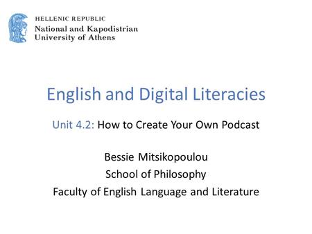 English and Digital Literacies Unit 4.2: How to Create Your Own Podcast Bessie Mitsikopoulou School of Philosophy Faculty of English Language and Literature.