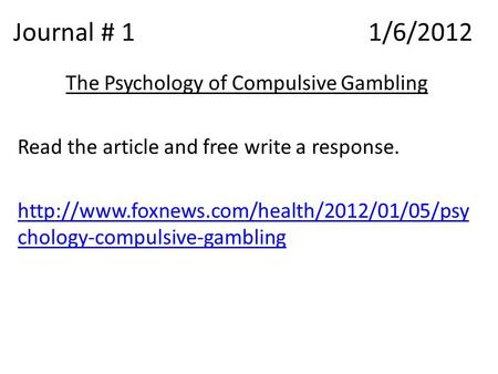 Journal # 1 1/6/2012 The Psychology of Compulsive Gambling Read the article and free write a response.  chology-compulsive-gambling.
