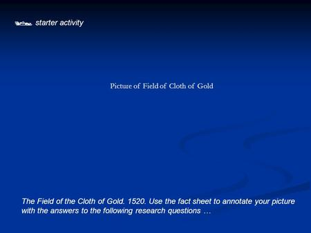  starter activity The Field of the Cloth of Gold. 1520. Use the fact sheet to annotate your picture with the answers to the following research questions.