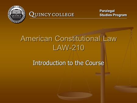 Q UINCY COLLEGE Paralegal Studies Program Paralegal Studies Program American Constitutional Law LAW-210 Introduction to the Course.