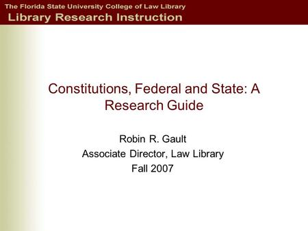 Constitutions, Federal and State: A Research Guide Robin R. Gault Associate Director, Law Library Fall 2007.