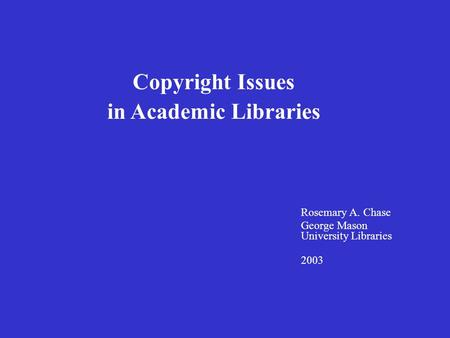 Rosemary A. Chase George Mason University Libraries 2003 Copyright Issues in Academic Libraries.