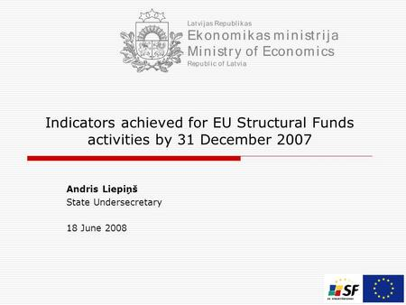 Indicators achieved for EU Structural Funds activities by 31 December 2007 Andris Liepiņš State Undersecretary 18 June 2008.