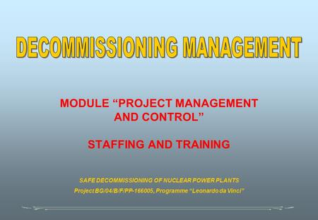 "MODULE ""PROJECT MANAGEMENT AND CONTROL"" STAFFING AND TRAINING SAFE DECOMMISSIONING OF NUCLEAR POWER PLANTS Project BG/04/B/F/PP-166005, Programme ""Leonardo."