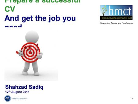 1 Shahzad Sadiq Shahzad Sadiq 12 th August 2011 Prepare a successful CV And get the job you need Supporting People into Employment.