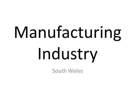 Manufacturing Industry South Wales. South Wales has experienced both growth and decline as an industrial area. During the 19 th Century Southern Wales.
